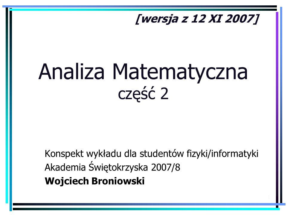 1 Analiza Matematyczna część 2 Konspekt wykładu dla studentów fizyki/informatyki Akademia Świętokrzyska 2007/8 Wojciech Broniowski [wersja z 12 XI 200