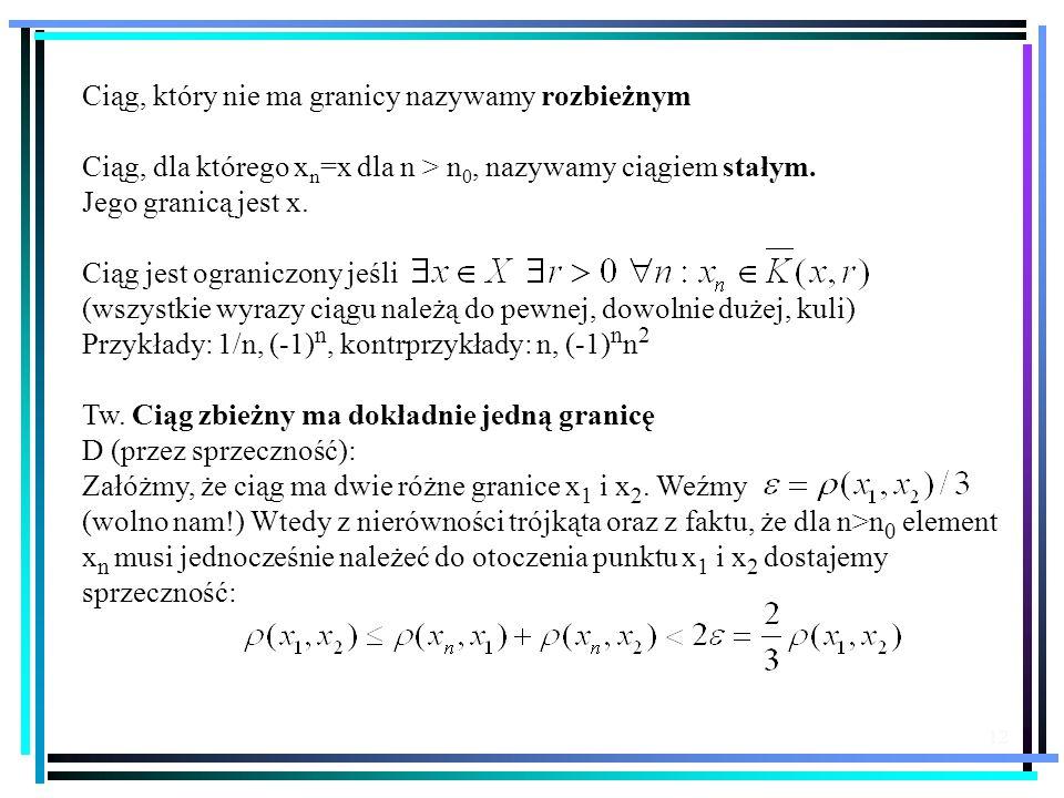 12 Ciąg, który nie ma granicy nazywamy rozbieżnym Ciąg, dla którego x n =x dla n > n 0, nazywamy ciągiem stałym. Jego granicą jest x. Ciąg jest ograni