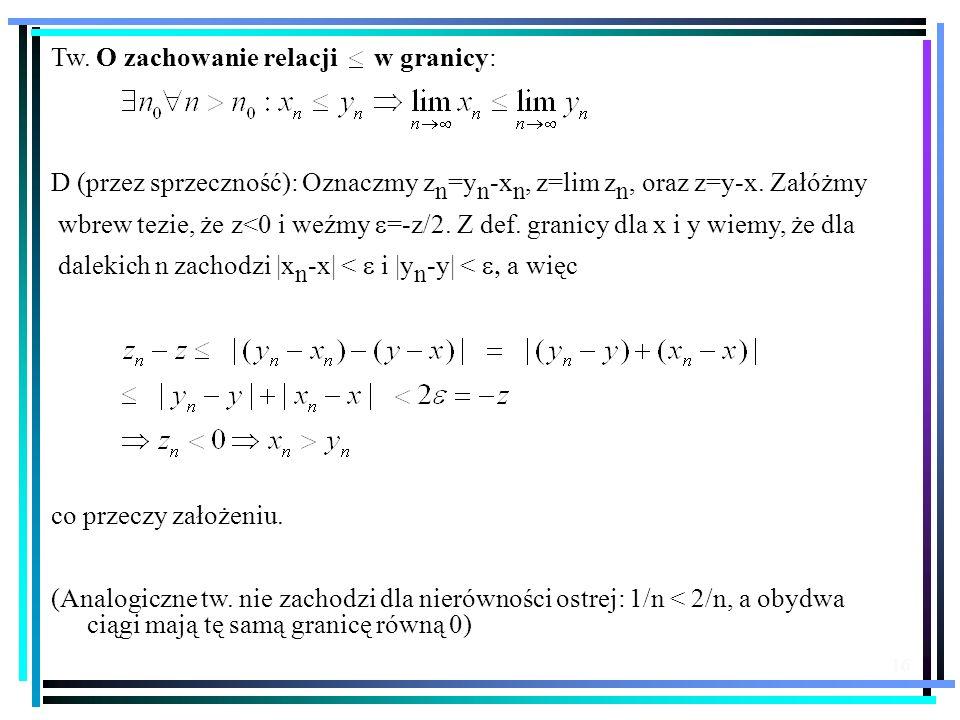16 Tw. O zachowanie relacji w granicy: D (przez sprzeczność): Oznaczmy z n =y n -x n, z=lim z n, oraz z=y-x. Załóżmy wbrew tezie, że z<0 i weźmy =-z/2