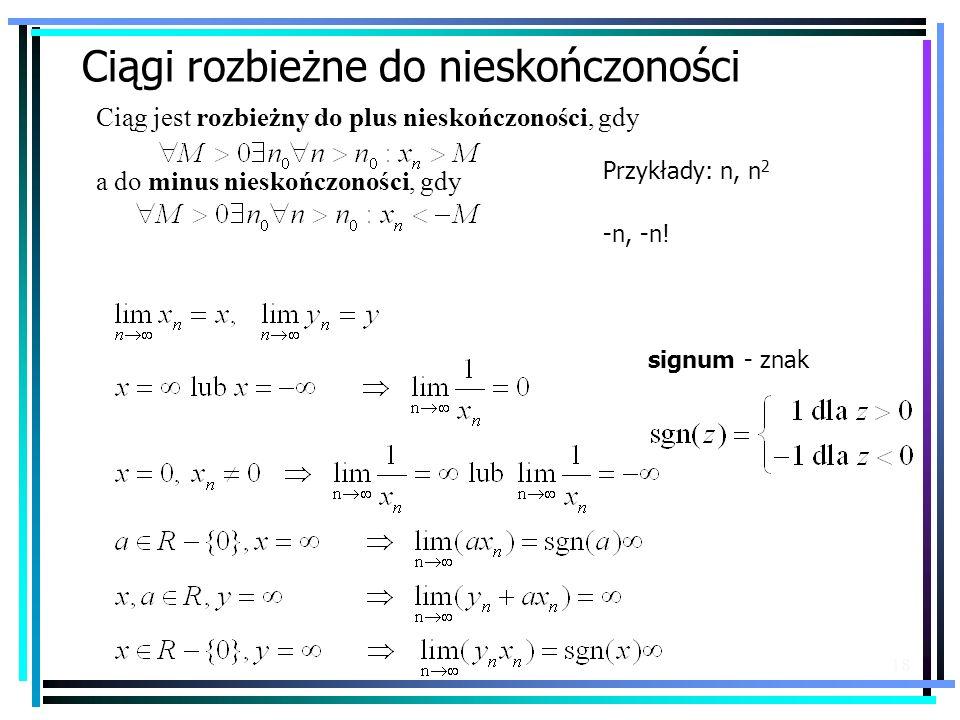 18 Ciągi rozbieżne do nieskończoności Ciąg jest rozbieżny do plus nieskończoności, gdy a do minus nieskończoności, gdy Przykłady: n, n 2 -n, -n! signu