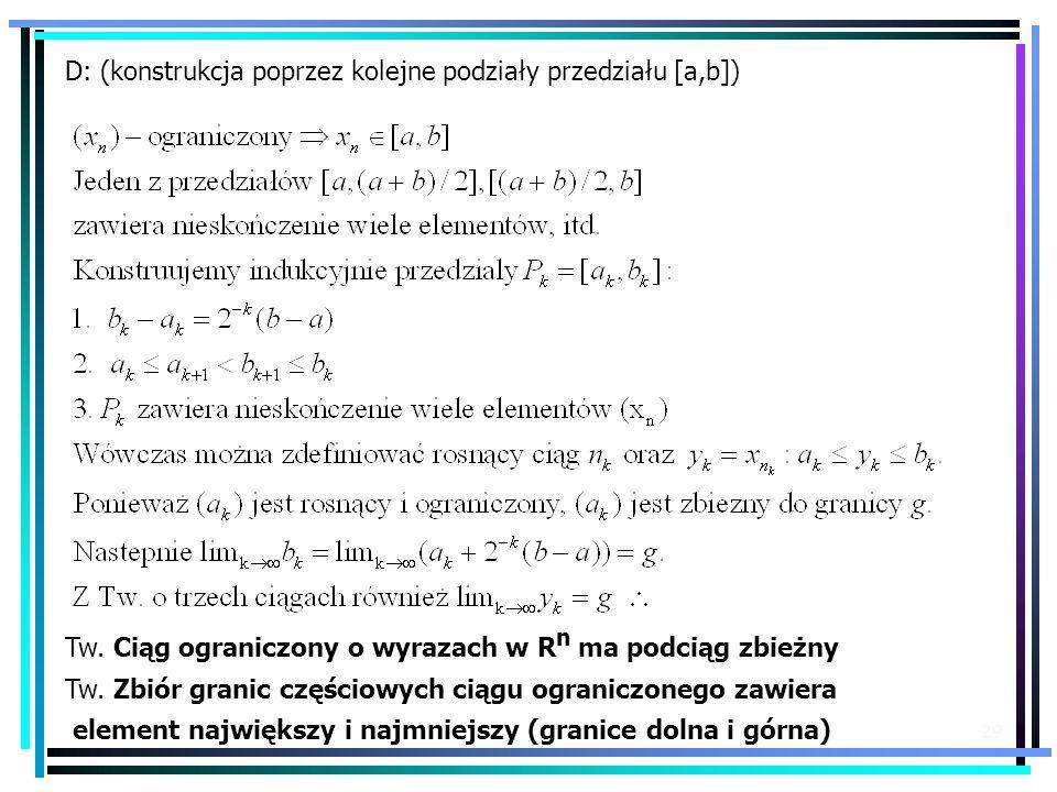 29 D: (konstrukcja poprzez kolejne podziały przedziału [a,b]) Tw. Ciąg ograniczony o wyrazach w R n ma podciąg zbieżny Tw. Zbiór granic częściowych ci