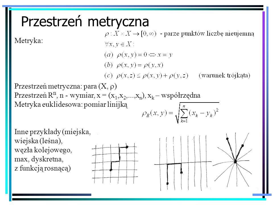 3 Przestrzeń metryczna Metryka: Przestrzeń metryczna: para (X, ) Przestrzeń R n, n - wymiar, x = (x 1,x 2,...,x n ), x k – współrzędna Metryka euklide