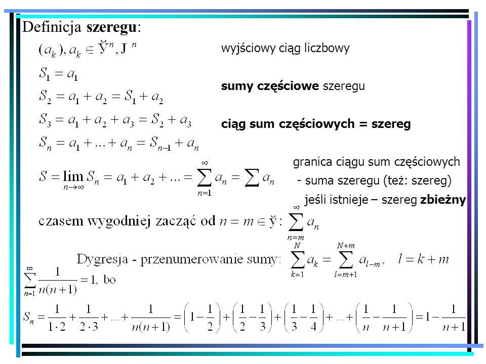 35 Definicja szeregu: wyjściowy ciąg liczbowy sumy częściowe szeregu ciąg sum częściowych = szereg granica ciągu sum częściowych - suma szeregu (też: