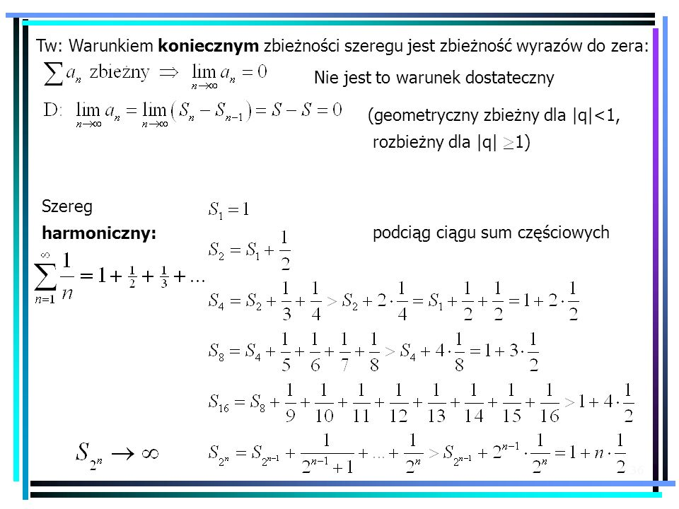 36 Tw: Warunkiem koniecznym zbieżności szeregu jest zbieżność wyrazów do zera: Szereg harmoniczny: Nie jest to warunek dostateczny podciąg ciągu sum c