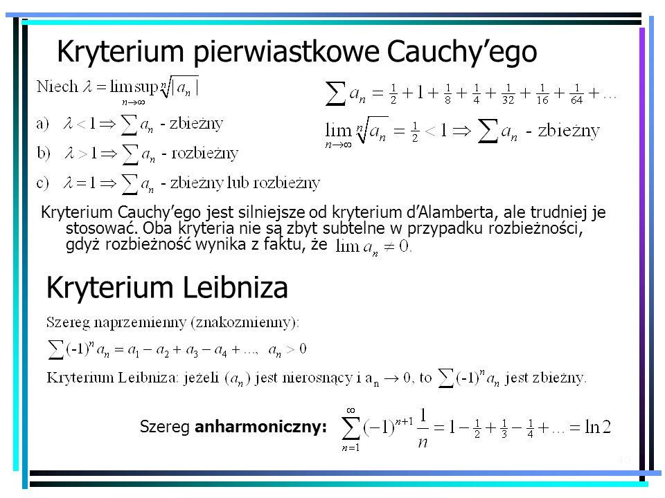 40 Kryterium pierwiastkowe Cauchyego Kryterium Cauchyego jest silniejsze od kryterium dAlamberta, ale trudniej je stosować. Oba kryteria nie są zbyt s