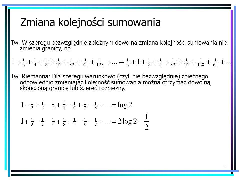 45 Zmiana kolejności sumowania Tw. W szeregu bezwzględnie zbieżnym dowolna zmiana kolejności sumowania nie zmienia granicy, np. Tw. Riemanna: Dla szer