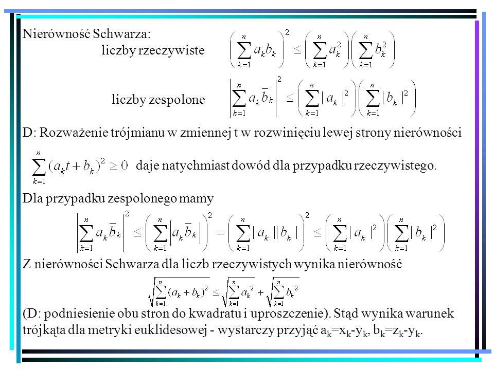 5 Nierówność Schwarza: liczby rzeczywiste liczby zespolone D: Rozważenie trójmianu w zmiennej t w rozwinięciu lewej strony nierówności daje natychmias