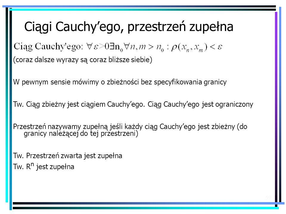 59 Ciągi Cauchyego, przestrzeń zupełna (coraz dalsze wyrazy są coraz bliższe siebie) W pewnym sensie mówimy o zbieżności bez specyfikowania granicy Tw