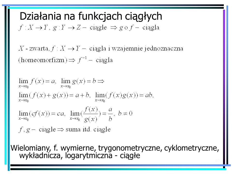 67 Działania na funkcjach ciągłych Wielomiany, f. wymierne, trygonometryczne, cyklometryczne, wykładnicza, logarytmiczna - ciągłe