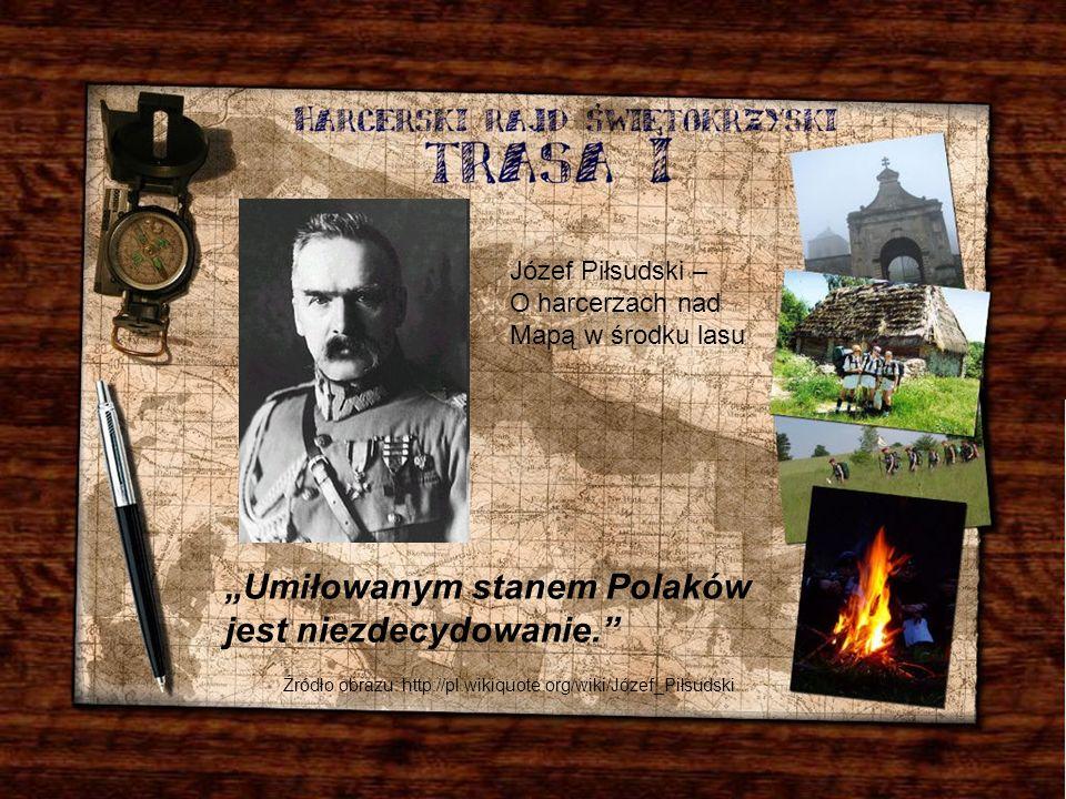 Józef Piłsudski – O harcerzach nad Mapą w środku lasu Źródło obrazu: http://pl.wikiquote.org/wiki/Józef_Piłsudski Umiłowanym stanem Polaków jest niezd