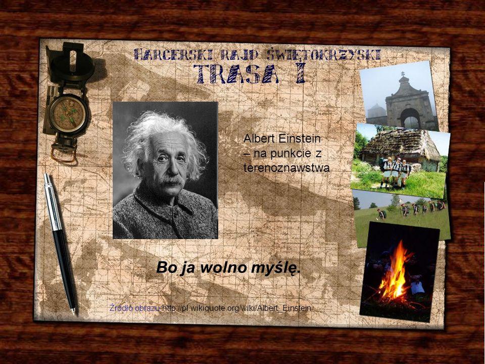 Bo ja wolno myślę. Albert Einstein – na punkcie z terenoznawstwa Źródło obrazu:http://pl.wikiquote.org/wiki/Albert_Einstein
