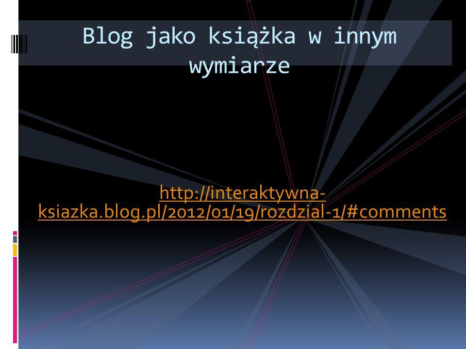 http://interaktywna- ksiazka.blog.pl/2012/01/19/rozdzial-1/#comments Blog jako książka w innym wymiarze