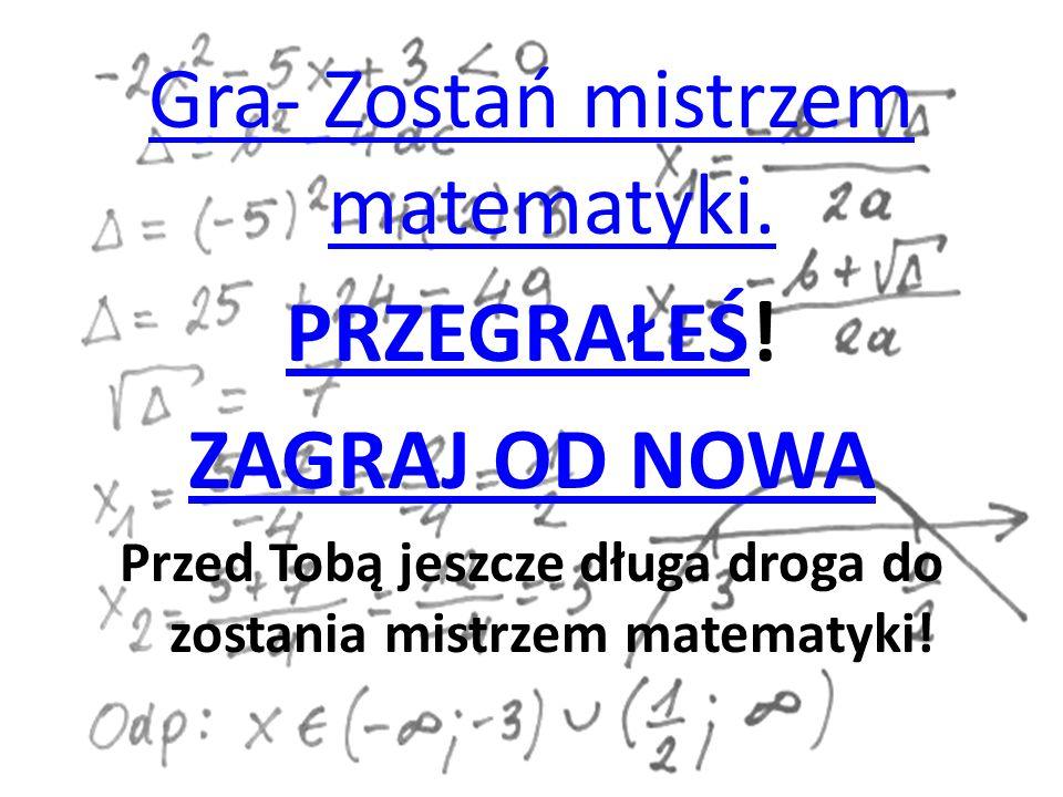 Gra- Zostań mistrzem matematyki. PRZEGRAŁEŚPRZEGRAŁEŚ! ZAGRAJ OD NOWA Przed Tobą jeszcze długa droga do zostania mistrzem matematyki!
