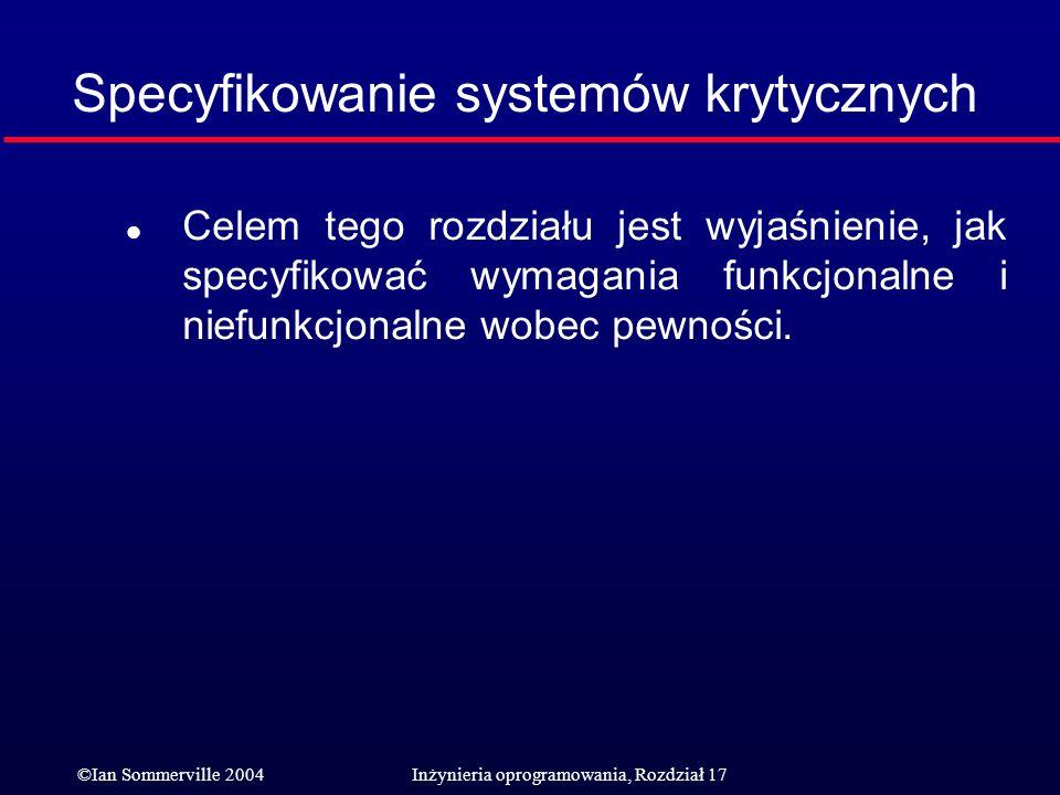 ©Ian Sommerville 2004Inżynieria oprogramowania, Rozdział 17 Specyfikowanie systemów krytycznych l Celem tego rozdziału jest wyjaśnienie, jak specyfiko