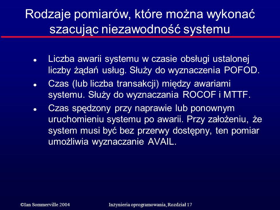 ©Ian Sommerville 2004Inżynieria oprogramowania, Rozdział 17 Rodzaje pomiarów, które można wykonać szacując niezawodność systemu l Liczba awarii system