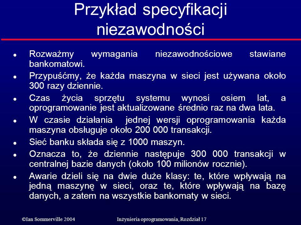 ©Ian Sommerville 2004Inżynieria oprogramowania, Rozdział 17 Przykład specyfikacji niezawodności l Rozważmy wymagania niezawodnościowe stawiane bankoma