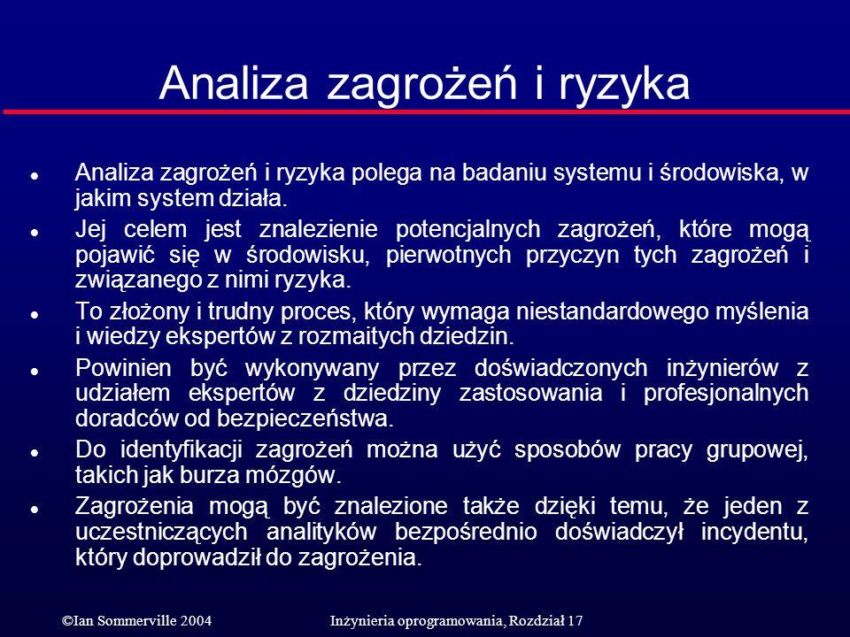 ©Ian Sommerville 2004Inżynieria oprogramowania, Rozdział 17 Analiza zagrożeń i ryzyka l Analiza zagrożeń i ryzyka polega na badaniu systemu i środowis