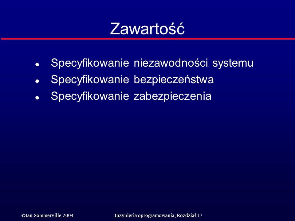©Ian Sommerville 2004Inżynieria oprogramowania, Rozdział 17 Zawartość l Specyfikowanie niezawodności systemu l Specyfikowanie bezpieczeństwa l Specyfi