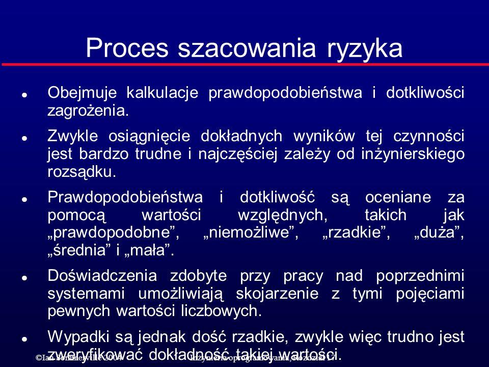 ©Ian Sommerville 2004Inżynieria oprogramowania, Rozdział 17 Proces szacowania ryzyka l Obejmuje kalkulacje prawdopodobieństwa i dotkliwości zagrożenia