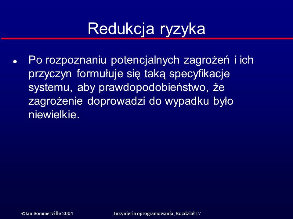 ©Ian Sommerville 2004Inżynieria oprogramowania, Rozdział 17 Redukcja ryzyka l Po rozpoznaniu potencjalnych zagrożeń i ich przyczyn formułuje się taką