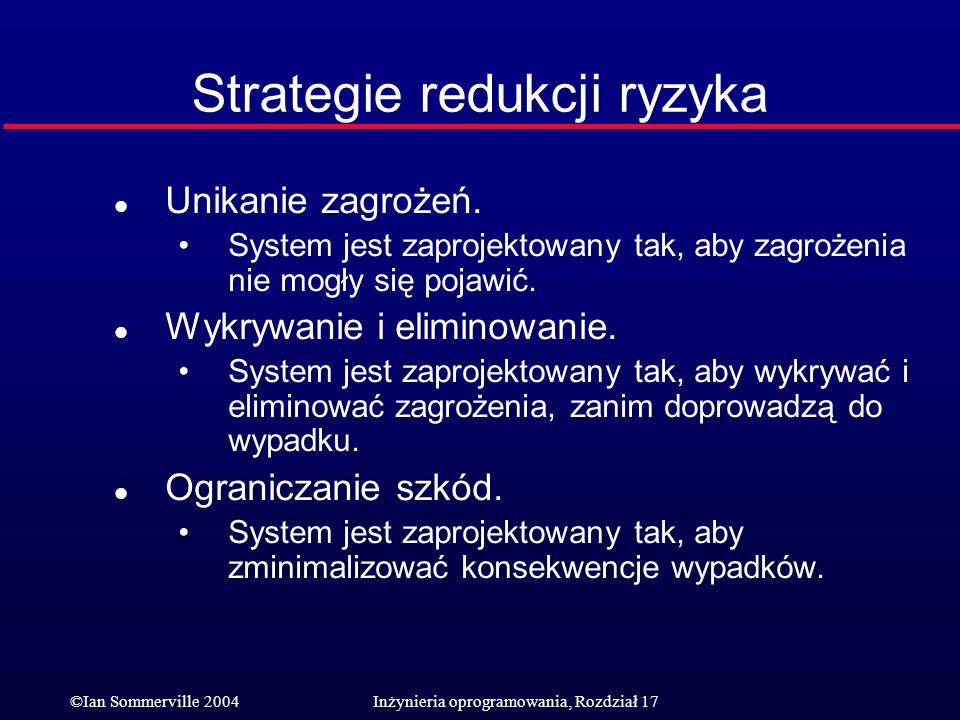 ©Ian Sommerville 2004Inżynieria oprogramowania, Rozdział 17 Strategie redukcji ryzyka l Unikanie zagrożeń. System jest zaprojektowany tak, aby zagroże