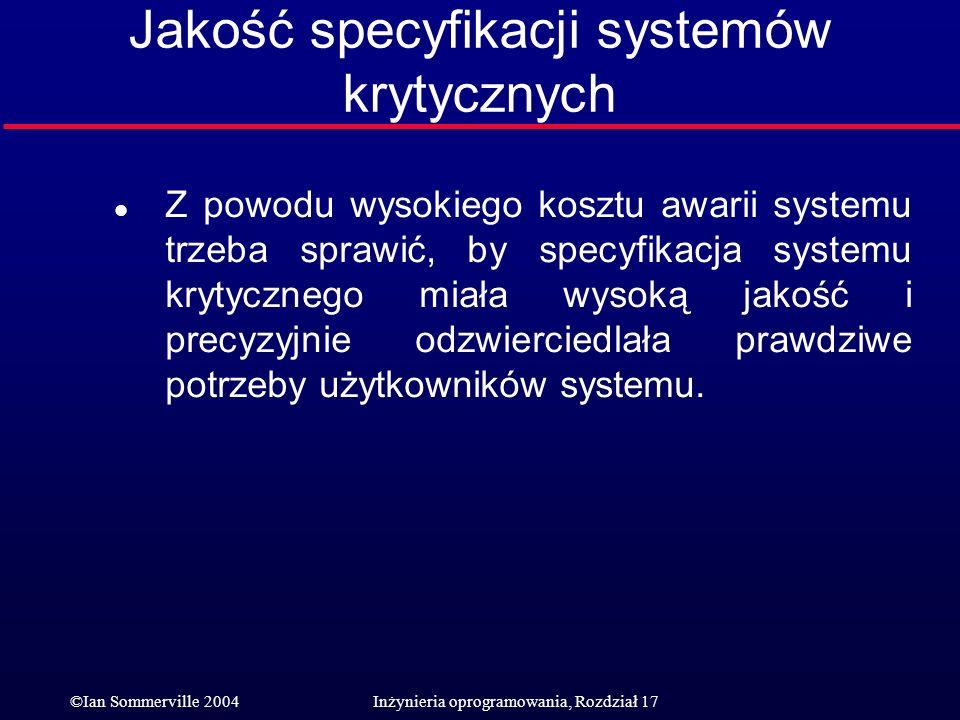 ©Ian Sommerville 2004Inżynieria oprogramowania, Rozdział 17 Jakość specyfikacji systemów krytycznych l Z powodu wysokiego kosztu awarii systemu trzeba