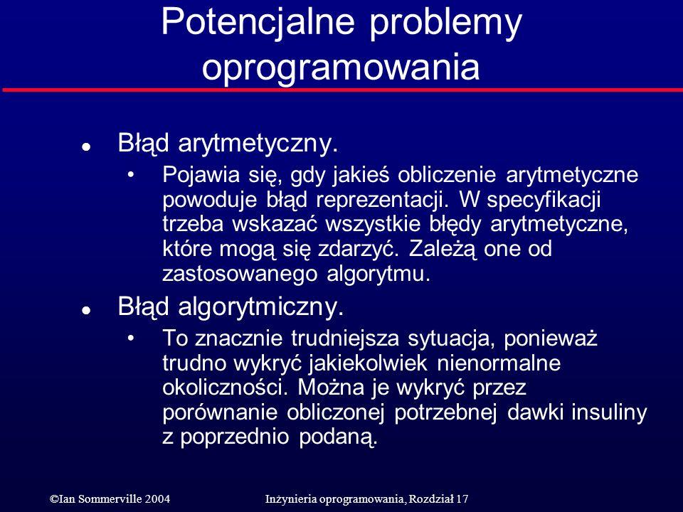 ©Ian Sommerville 2004Inżynieria oprogramowania, Rozdział 17 Potencjalne problemy oprogramowania l Błąd arytmetyczny. Pojawia się, gdy jakieś obliczeni