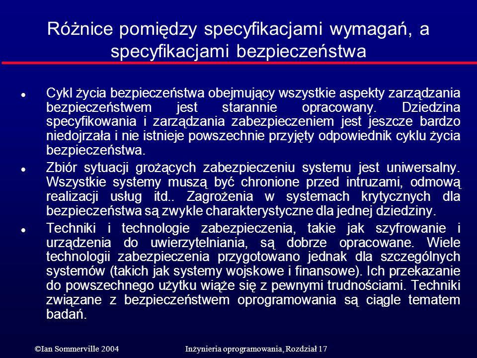©Ian Sommerville 2004Inżynieria oprogramowania, Rozdział 17 Różnice pomiędzy specyfikacjami wymagań, a specyfikacjami bezpieczeństwa l Cykl życia bezp