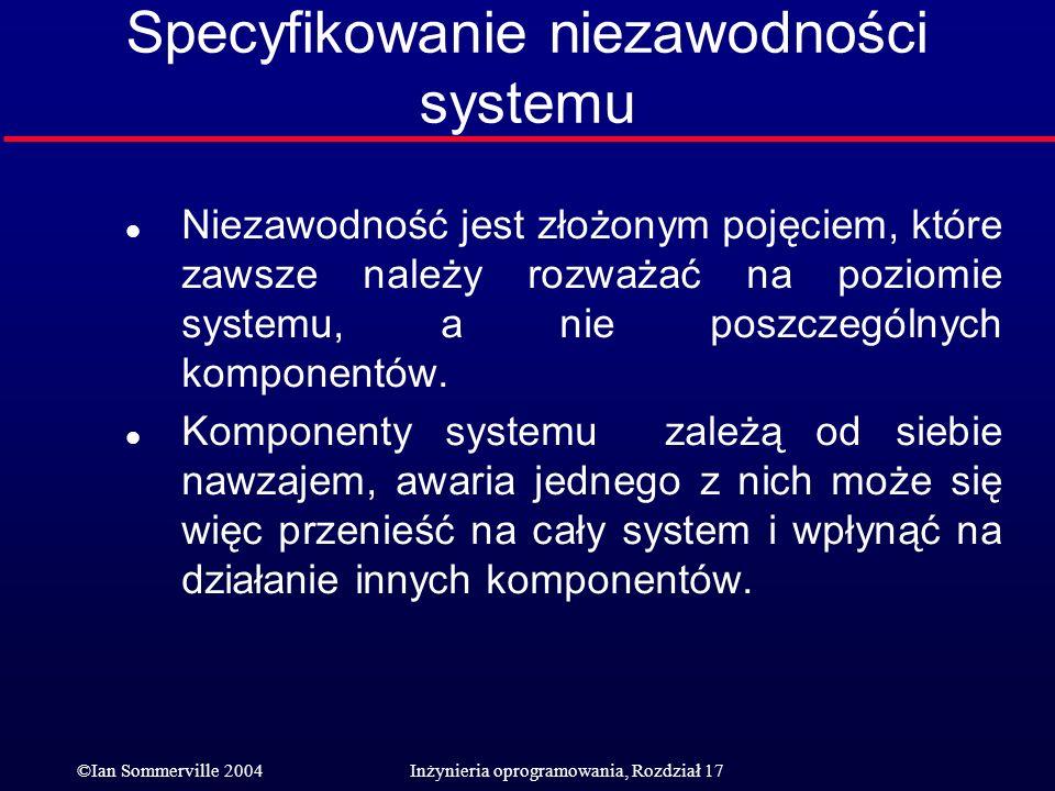 ©Ian Sommerville 2004Inżynieria oprogramowania, Rozdział 17 Specyfikowanie niezawodności systemu l Niezawodność jest złożonym pojęciem, które zawsze n