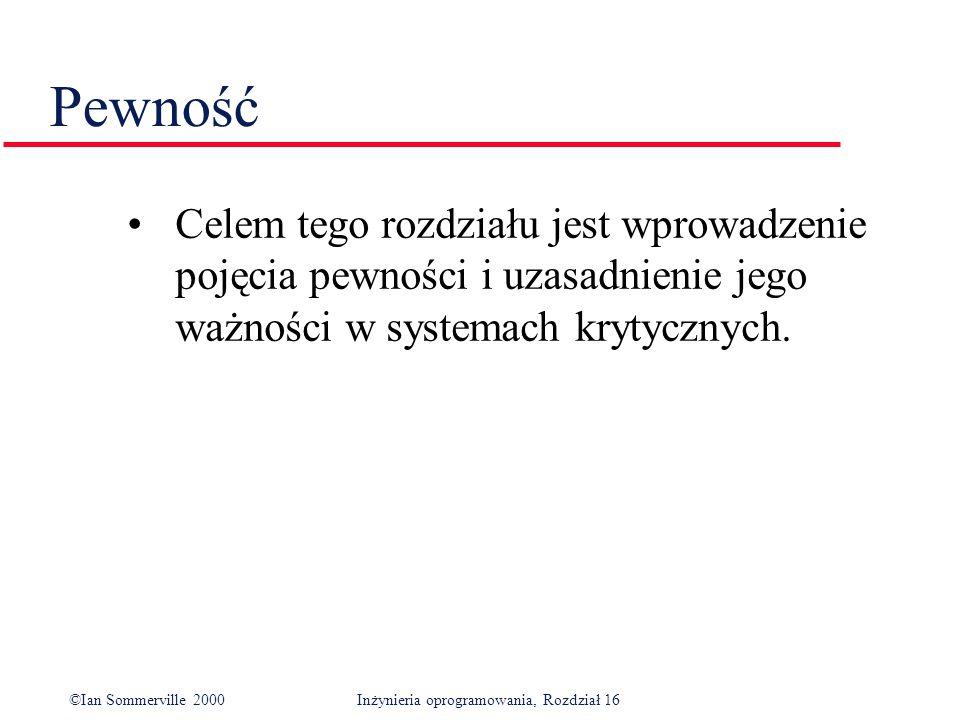 ©Ian Sommerville 2000Inżynieria oprogramowania, Rozdział 16 Pewność Celem tego rozdziału jest wprowadzenie pojęcia pewności i uzasadnienie jego ważności w systemach krytycznych.