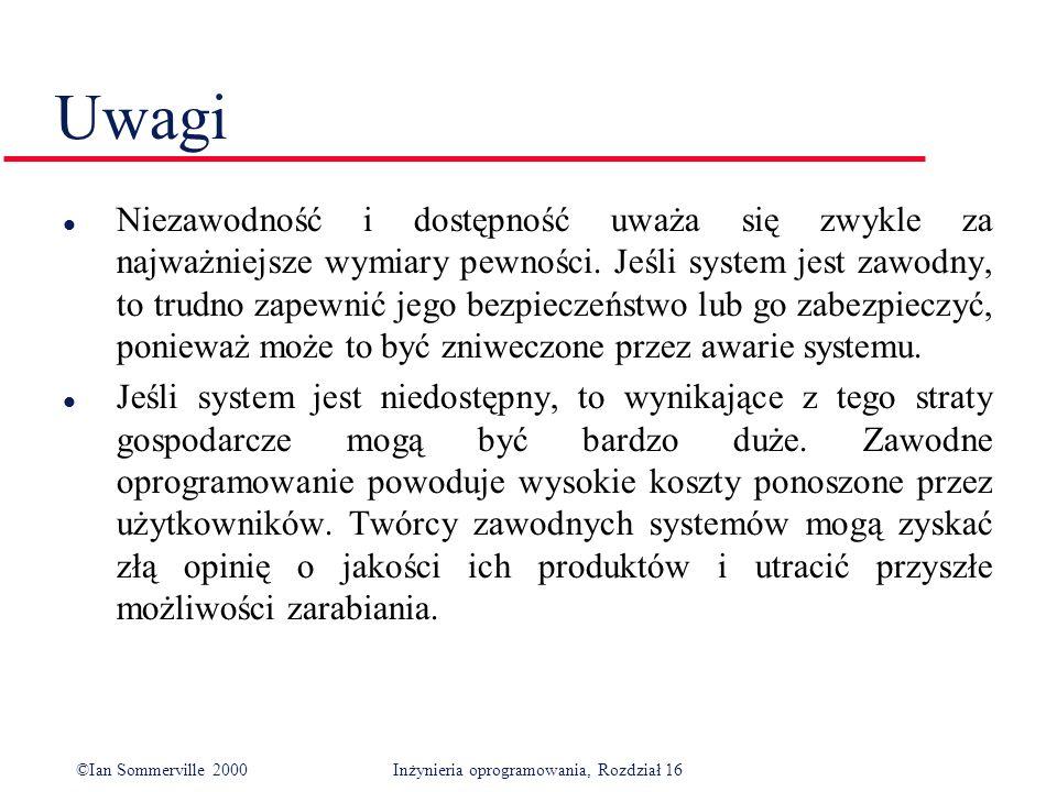 ©Ian Sommerville 2000Inżynieria oprogramowania, Rozdział 16 Uwagi l Niezawodność i dostępność uważa się zwykle za najważniejsze wymiary pewności.