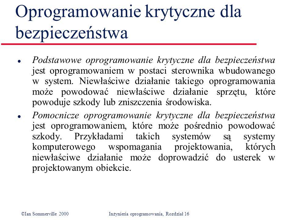©Ian Sommerville 2000Inżynieria oprogramowania, Rozdział 16 Oprogramowanie krytyczne dla bezpieczeństwa l Podstawowe oprogramowanie krytyczne dla bezpieczeństwa jest oprogramowaniem w postaci sterownika wbudowanego w system.