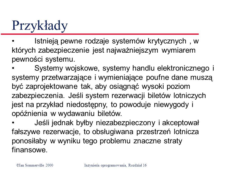 ©Ian Sommerville 2000Inżynieria oprogramowania, Rozdział 16 Przykłady Istnieją pewne rodzaje systemów krytycznych, w których zabezpieczenie jest najważniejszym wymiarem pewności systemu.