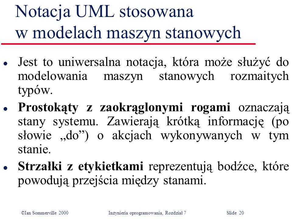 ©Ian Sommerville 2000 Inżynieria oprogramowania, Rozdział 7 Slide 20 Notacja UML stosowana w modelach maszyn stanowych l Jest to uniwersalna notacja,