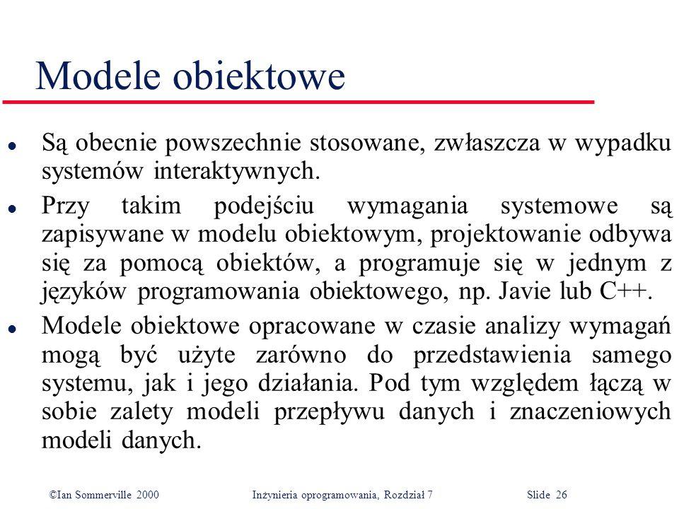 ©Ian Sommerville 2000 Inżynieria oprogramowania, Rozdział 7 Slide 26 Modele obiektowe l Są obecnie powszechnie stosowane, zwłaszcza w wypadku systemów