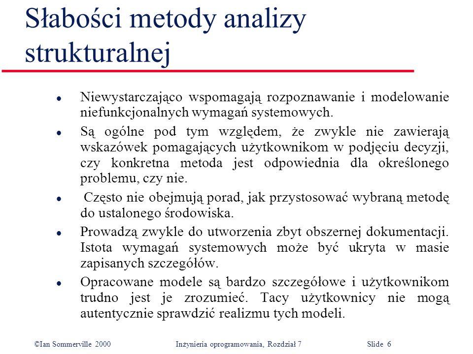 ©Ian Sommerville 2000 Inżynieria oprogramowania, Rozdział 7 Slide 6 Słabości metody analizy strukturalnej l Niewystarczająco wspomagają rozpoznawanie