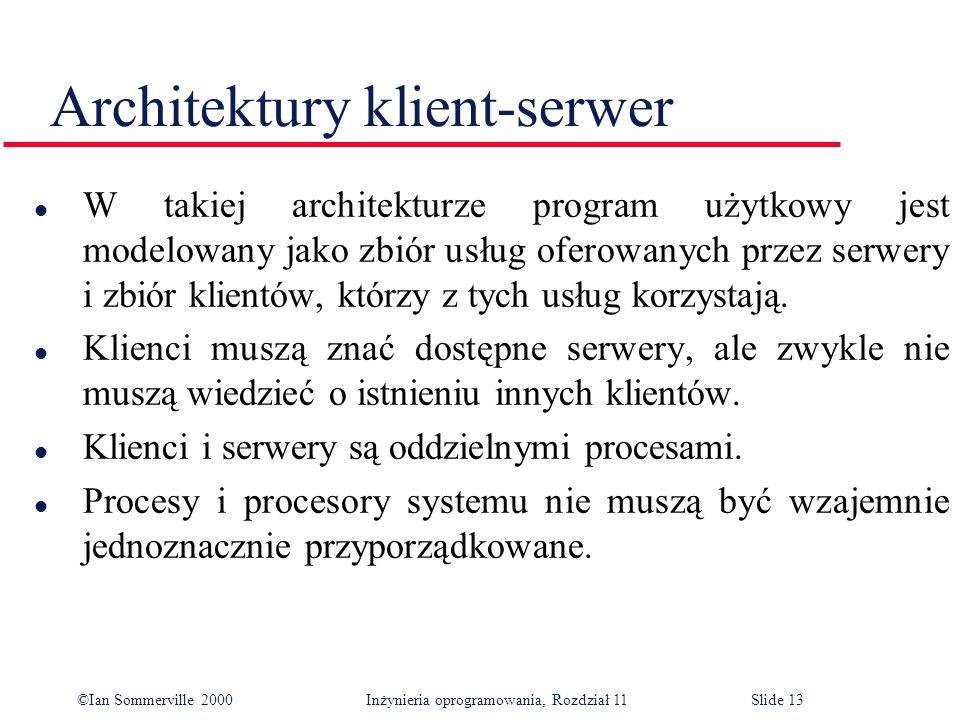 ©Ian Sommerville 2000 Inżynieria oprogramowania, Rozdział 11Slide 13 Architektury klient-serwer l W takiej architekturze program użytkowy jest modelow