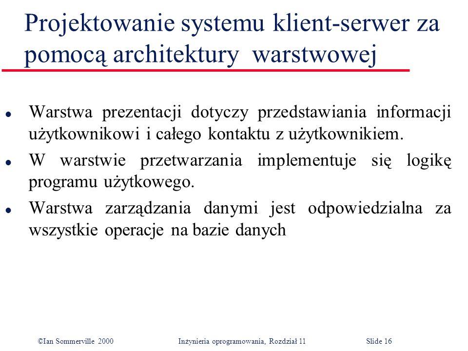 ©Ian Sommerville 2000 Inżynieria oprogramowania, Rozdział 11Slide 16 Projektowanie systemu klient-serwer za pomocą architektury warstwowej l Warstwa p