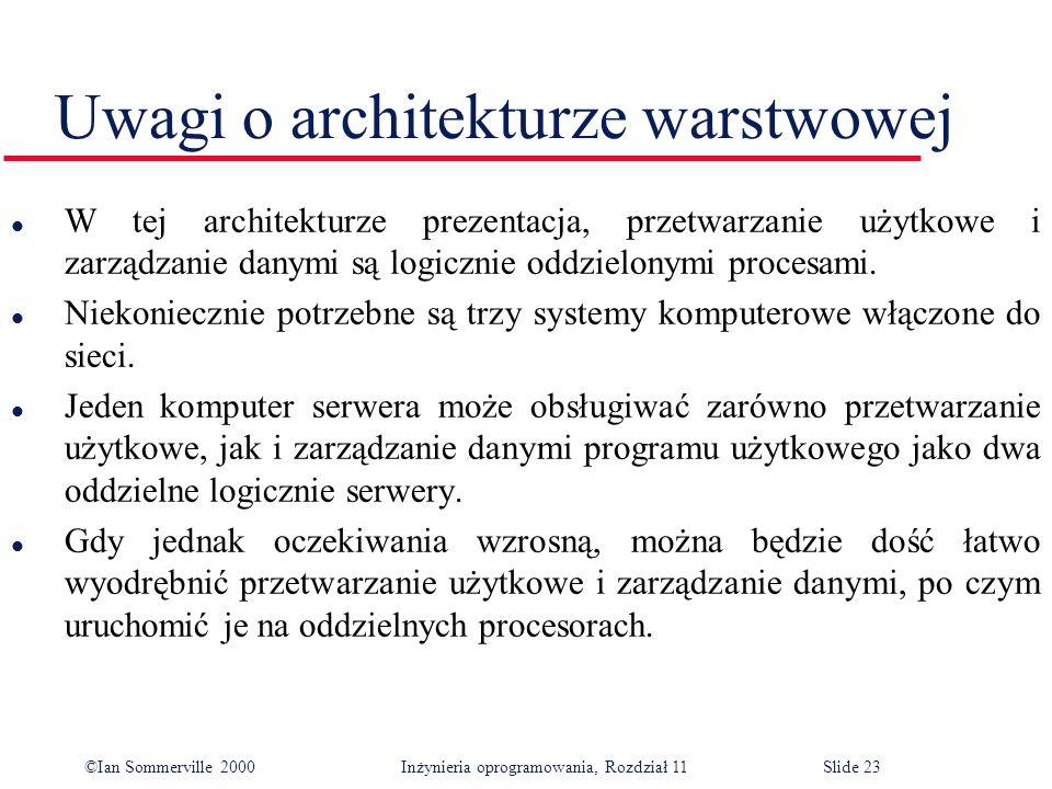 ©Ian Sommerville 2000 Inżynieria oprogramowania, Rozdział 11Slide 23 Uwagi o architekturze warstwowej l W tej architekturze prezentacja, przetwarzanie