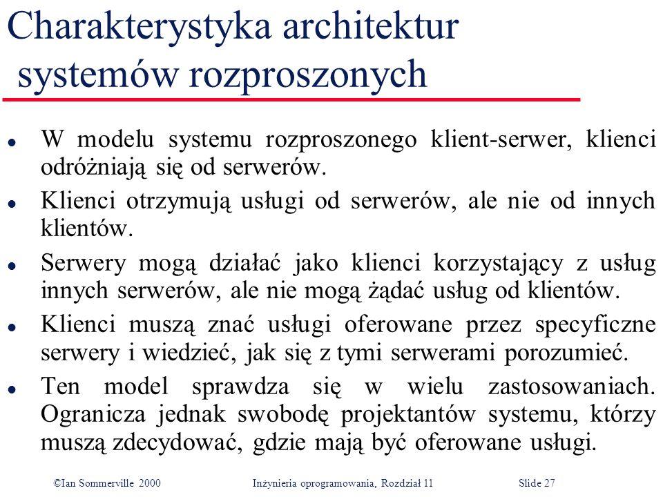 ©Ian Sommerville 2000 Inżynieria oprogramowania, Rozdział 11Slide 27 Charakterystyka architektur systemów rozproszonych l W modelu systemu rozproszone