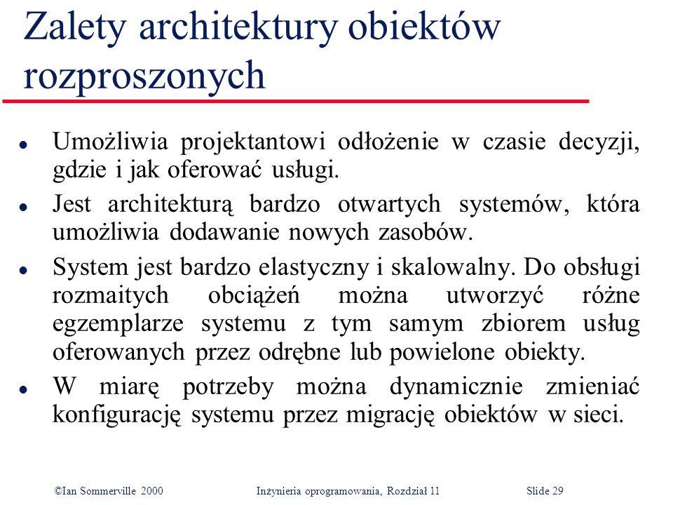 ©Ian Sommerville 2000 Inżynieria oprogramowania, Rozdział 11Slide 29 Zalety architektury obiektów rozproszonych l Umożliwia projektantowi odłożenie w