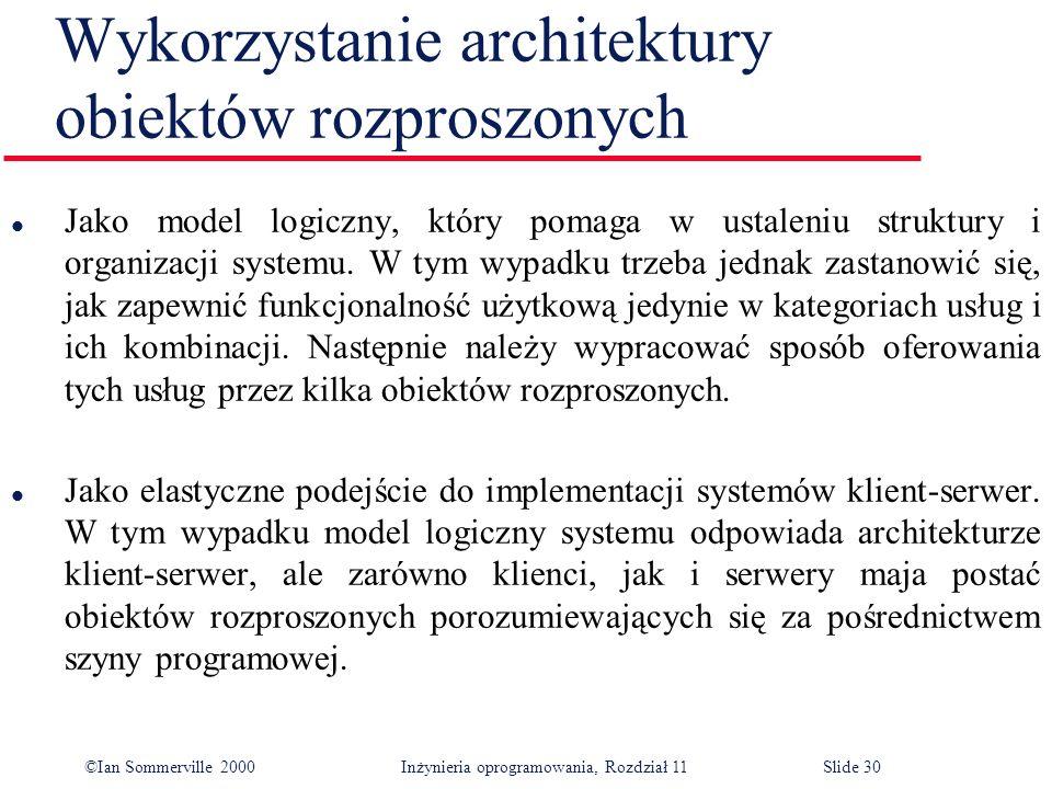 ©Ian Sommerville 2000 Inżynieria oprogramowania, Rozdział 11Slide 30 Wykorzystanie architektury obiektów rozproszonych l Jako model logiczny, który po