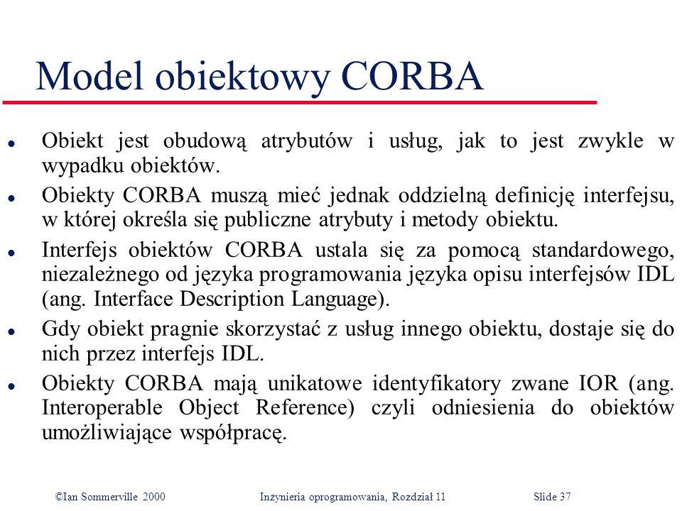 ©Ian Sommerville 2000 Inżynieria oprogramowania, Rozdział 11Slide 37 Model obiektowy CORBA l Obiekt jest obudową atrybutów i usług, jak to jest zwykle