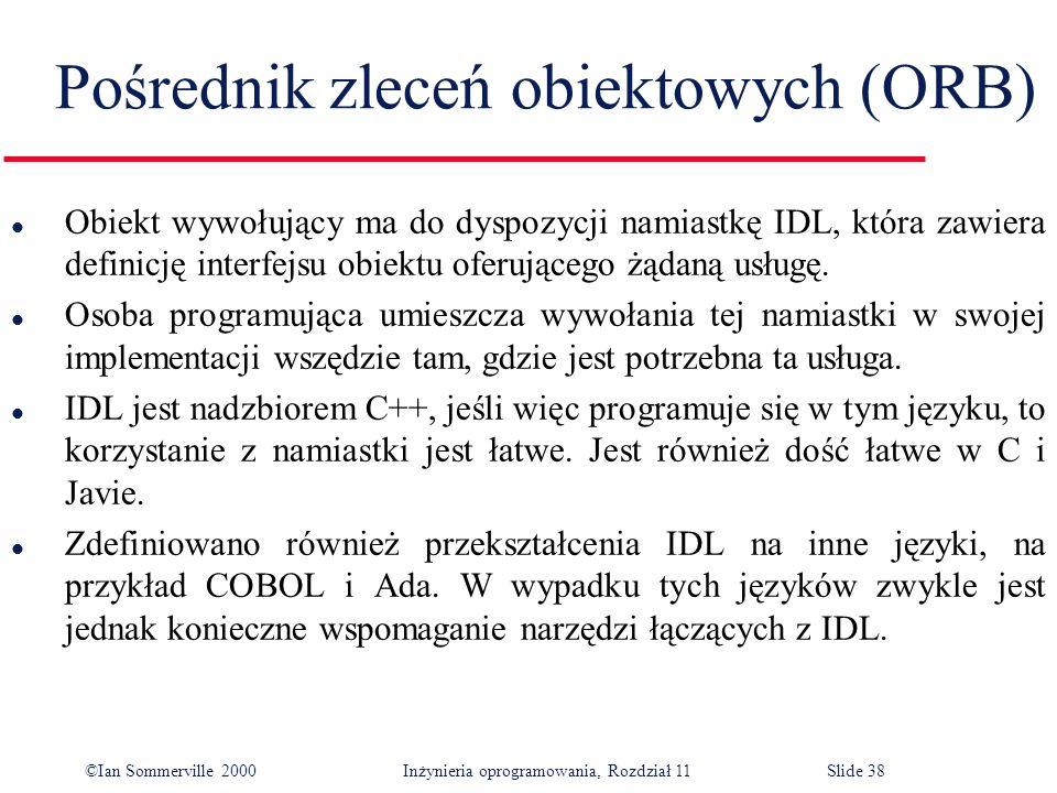 ©Ian Sommerville 2000 Inżynieria oprogramowania, Rozdział 11Slide 38 Pośrednik zleceń obiektowych (ORB) l Obiekt wywołujący ma do dyspozycji namiastkę