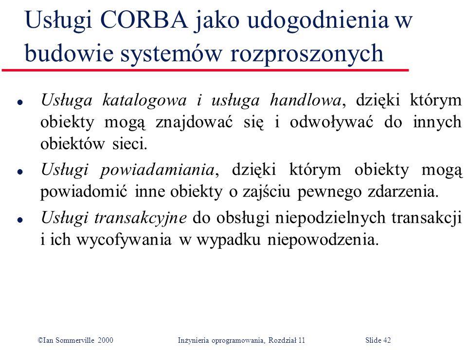 ©Ian Sommerville 2000 Inżynieria oprogramowania, Rozdział 11Slide 42 Usługi CORBA jako udogodnienia w budowie systemów rozproszonych l Usługa katalogo