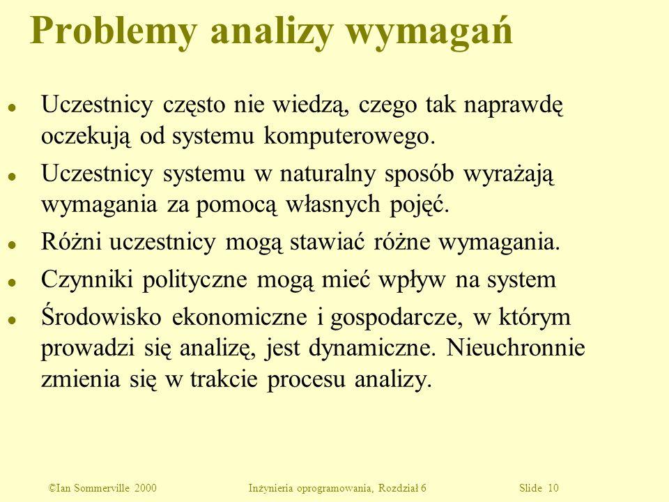 ©Ian Sommerville 2000 Inżynieria oprogramowania, Rozdział 6 Slide 10 Problemy analizy wymagań l Uczestnicy często nie wiedzą, czego tak naprawdę oczek