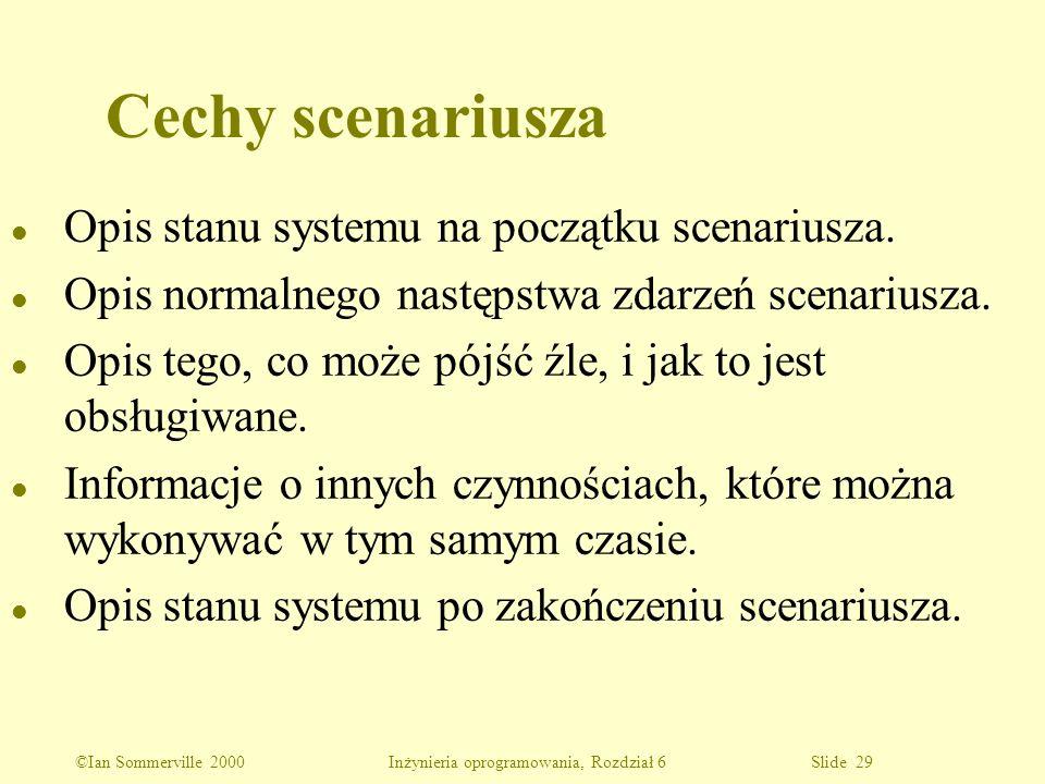 ©Ian Sommerville 2000 Inżynieria oprogramowania, Rozdział 6 Slide 29 l Opis stanu systemu na początku scenariusza. l Opis normalnego następstwa zdarze