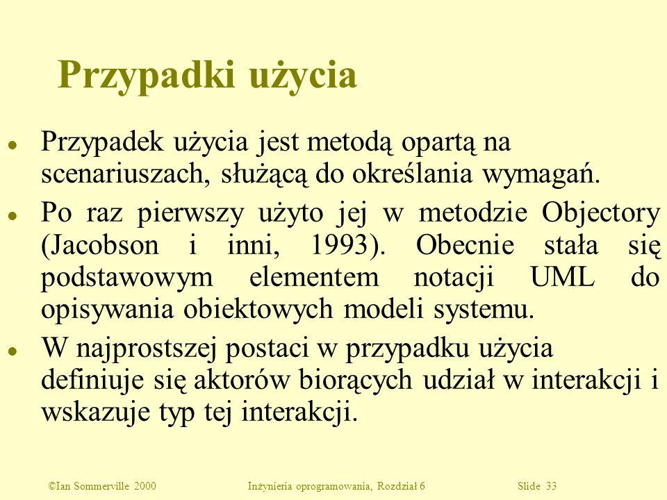 ©Ian Sommerville 2000 Inżynieria oprogramowania, Rozdział 6 Slide 33 l Przypadek użycia jest metodą opartą na scenariuszach, służącą do określania wym