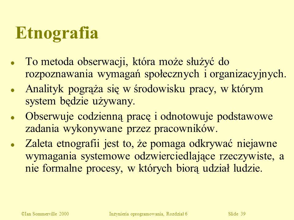©Ian Sommerville 2000 Inżynieria oprogramowania, Rozdział 6 Slide 39 Etnografia l To metoda obserwacji, która może służyć do rozpoznawania wymagań spo