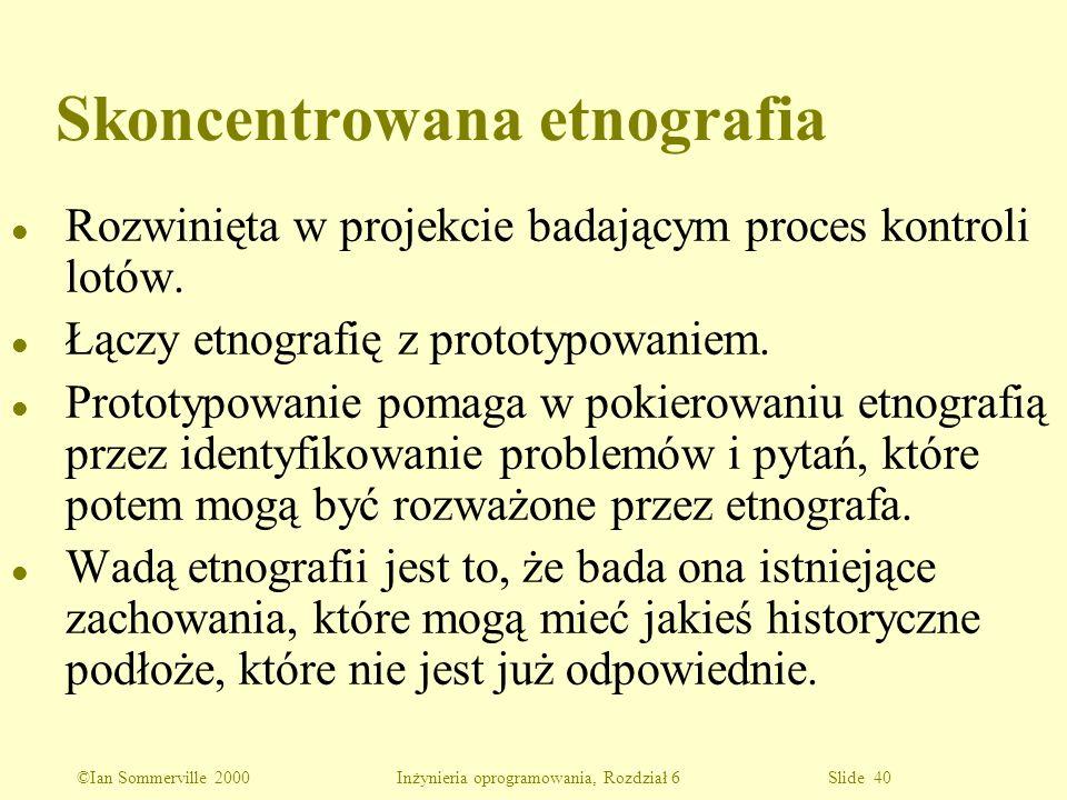 ©Ian Sommerville 2000 Inżynieria oprogramowania, Rozdział 6 Slide 40 Skoncentrowana etnografia l Rozwinięta w projekcie badającym proces kontroli lotó